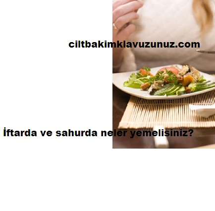 İftarda sahurda ne yemeli